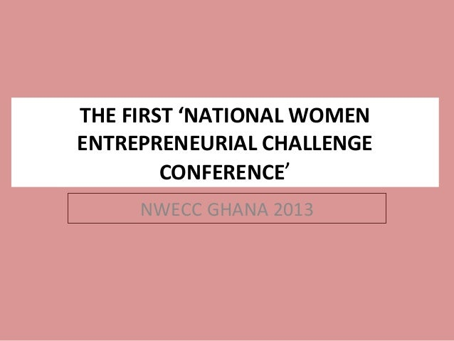 THE FIRST 'NATIONAL WOMENENTREPRENEURIAL CHALLENGE        CONFERENCE'     NWECC GHANA 2013