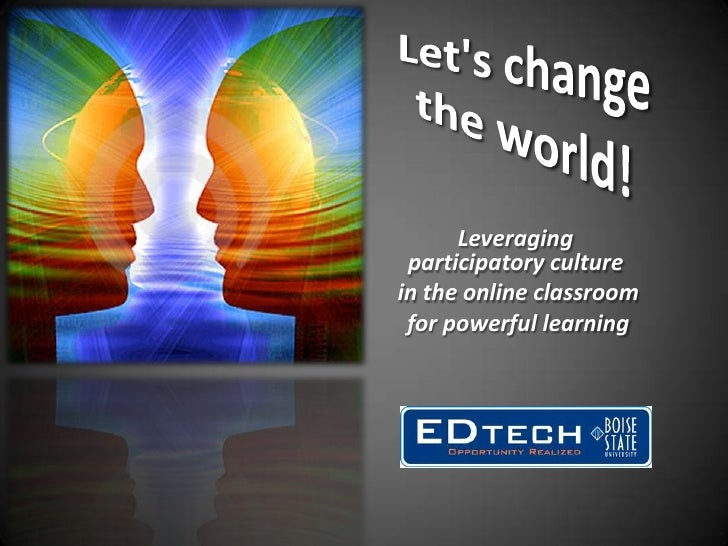 Let's change the world!<br />Leveraging participatory culture<br /> in the online classroom<br /> for powerful learni...