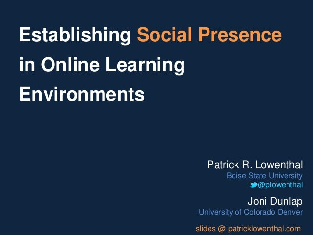 Establishing Social Presencein Online LearningEnvironments                        Patrick R. Lowenthal                    ...
