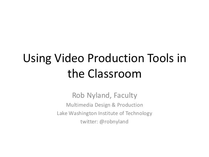 Using Video Production Tools in the Classroom<br />Rob Nyland, Faculty<br />Multimedia Design & Production<br />Lake Washi...