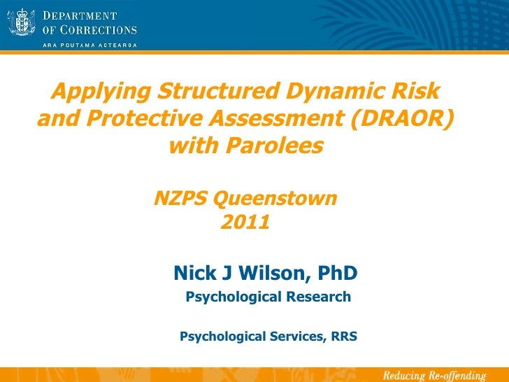 Applying Structured Dynamic Risk and Protective Assessment (DRAOR) with Parolees NZPS Queenstown 2011 Nick J Wilson, PhD  ...
