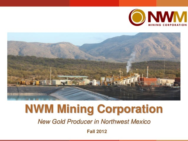NWM Mining Corporation New Gold Producer in Northwest Mexico                 Fall 2012
