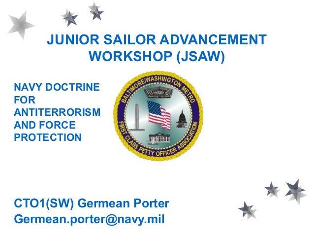 JUNIOR SAILOR ADVANCEMENT WORKSHOP (JSAW) CTO1(SW) Germean Porter Germean.porter@navy.mil NAVY DOCTRINE FOR ANTITERRORISM ...
