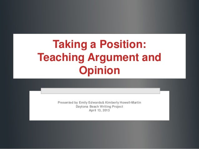 Taking a Position: Teaching Argument and Opinion Presented by Emily Edwards& Kimberly Howell-Martin Daytona Beach Writing ...