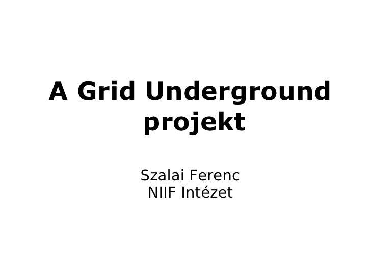 A Grid Underground       projekt     Szalai Ferenc      NIIF Intézet