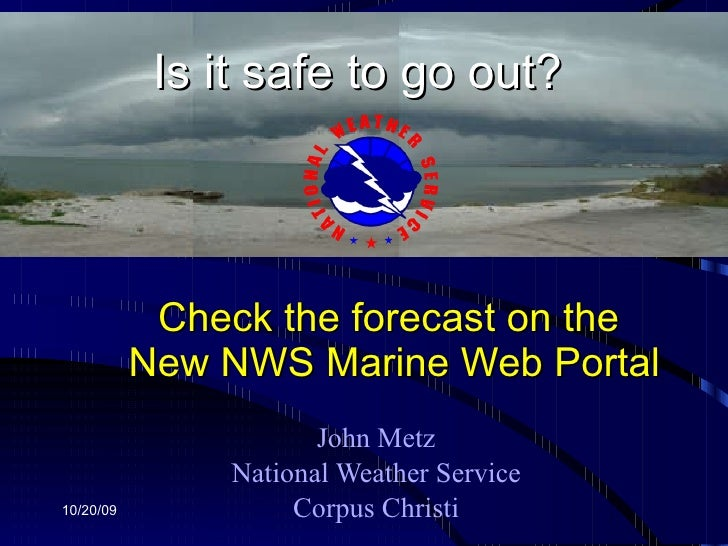 Check the forecast on the  New NWS Marine Web Portal John Metz National Weather Service Corpus Christi 10/20/09 Is it safe...
