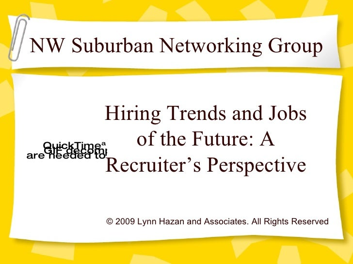© 2009 Lynn Hazan and Associates. All Rights Reserved Hiring Trends and Jobs of the Future: A Recruiter's Perspective NW S...