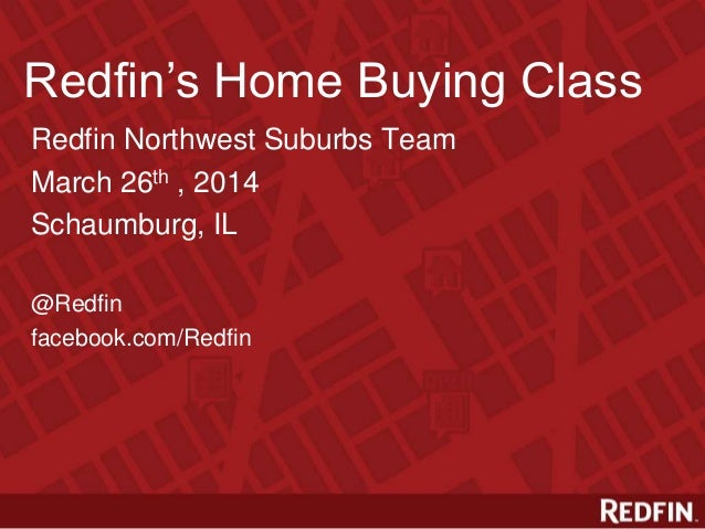 Redfin's Home Buying Class Redfin Northwest Suburbs Team March 26th , 2014 Schaumburg, IL @Redfin facebook.com/Redfin