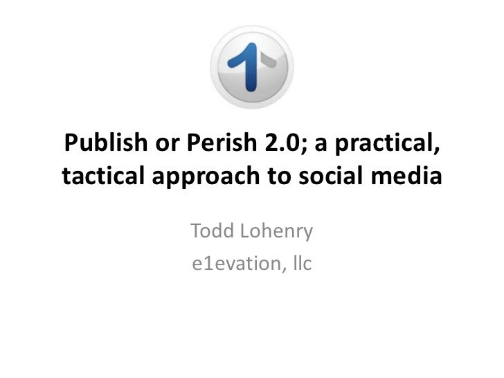 Publish or Perish 2.0; a practical,tactical approach to social media           Todd Lohenry           e1evation, llc
