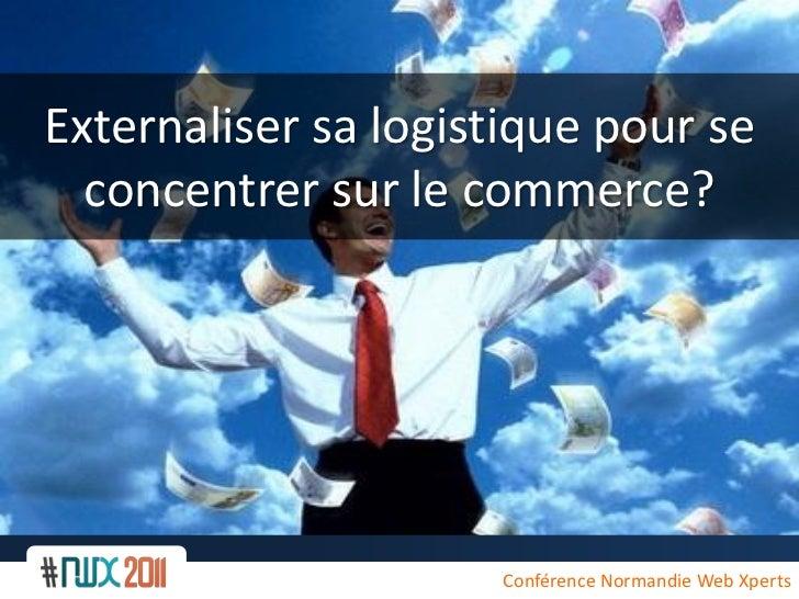Externaliser sa logistique pour se  concentrer sur le commerce?                     Conférence Normandie Web Xperts