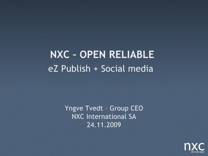 NXC – OPEN RELIABLE eZ Publish + Social media       Yngve Tvedt – Group CEO      NXC International SA          24.11.2009