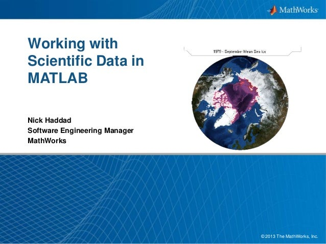 Working with Scientific Data in MATLAB Nick Haddad Software Engineering Manager MathWorks  © 2013 The MathWorks, Inc. 1