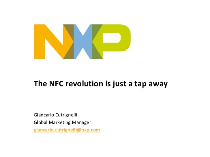 The NFC revolution is just a tap awayGiancarlo CutrignelliGlobal Marketing Managergiancarlo.cutrignelli@nxp.com