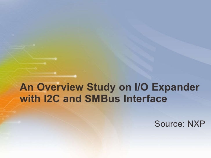 An Overview Study on I/O Expander with I2C and SMBus Interface <ul><li>Source: NXP </li></ul>