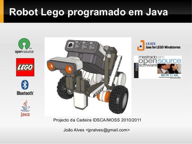 Robot Lego programado em Java Projecto da Cadeira IDSCA/MOSS 2010/2011 João Alves <jpralves@gmail.com>