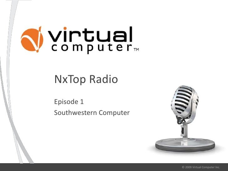 NxTop Radio Episode 1 Southwestern Computer                             © 2009 Virtual Computer Inc.