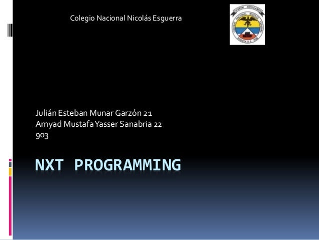 NXT PROGRAMMING Julián Esteban Munar Garzón 21 Amyad MustafaYasser Sanabria 22 903 Colegio Nacional Nicolás Esguerra