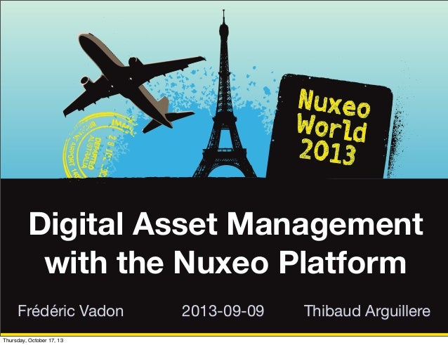 Digital Asset Management with the Nuxeo Platform Frédéric Vadon Thursday, October 17, 13  2013-09-09  Thibaud Arguillere