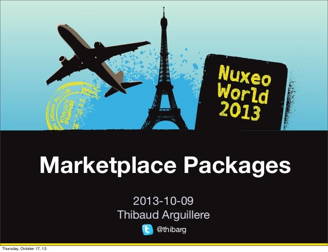 [Nuxeo World 2013] MARKETPLACE PACKAGES - THIBAUD ARGUILLERE