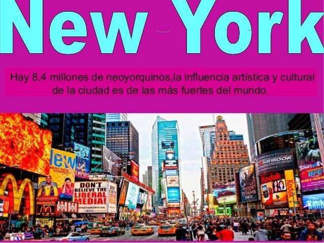 Hay 8,4 millones de neoyorquinos,la influencia artística y cultural de la ciudad es de las más fuertes del mundo.