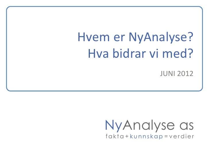 Hvem er NyAnalyse? Hva bidrar vi med?                    JUNI 2012    NyAnalyse as    fakta + kunnskap = verdier