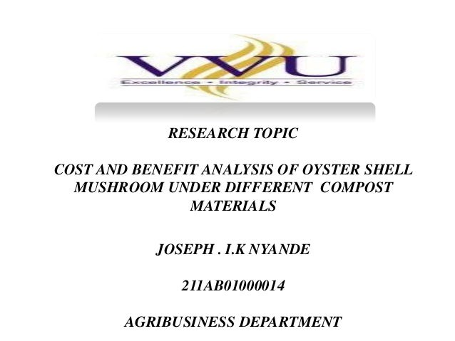 RESEARCH PROPOSAL  RESEARCH TOPIC COST AND BENEFIT ANALYSIS OF OYSTER SHELL MUSHROOM UNDER DIFFERENT COMPOST MATERIALS JOS...