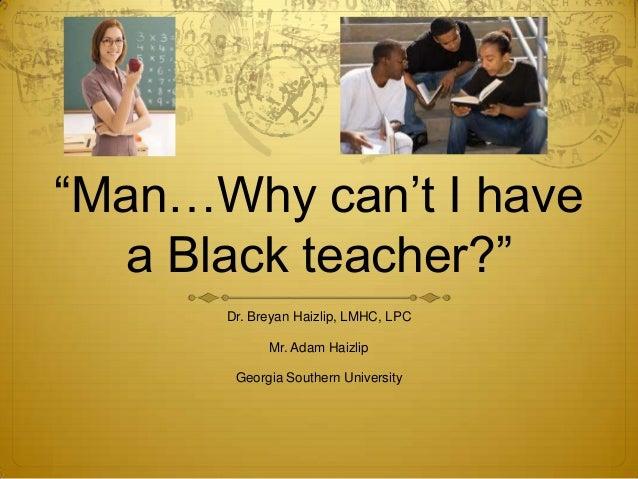 """Man…Why can""t I havea Black teacher?""Dr. Breyan Haizlip, LMHC, LPCMr. Adam HaizlipGeorgia Southern University"