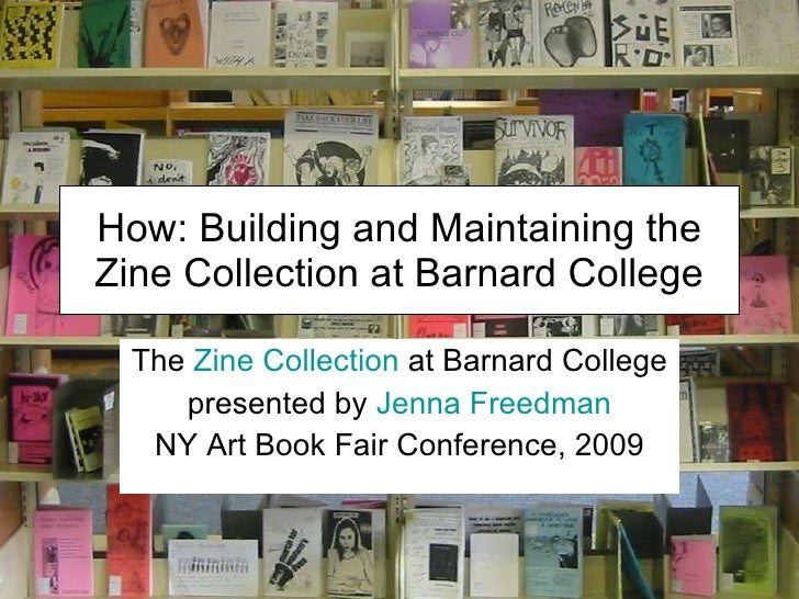 How: Building and Maintaining the Zine Collection at Barnard College The  Zine Collection  at Barnard College presented by...