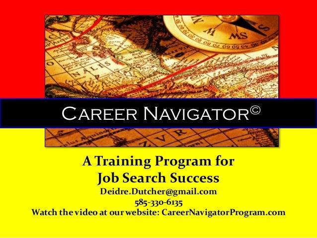 Career  © Navigator  A Training Program for Job Search Success Deidre.Dutcher@gmail.com 585-330-6135 Watch the video at ou...