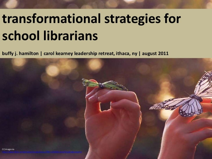 transformational strategies for school librariansbuffy j. hamilton | carol kearney leadership retreat, ithaca, ny | august...