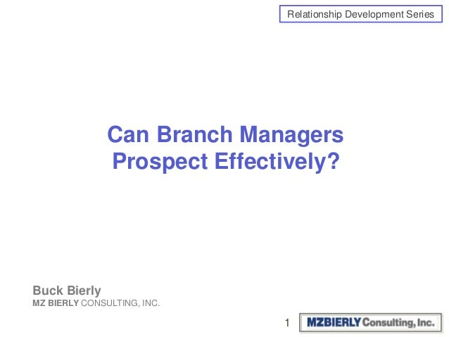 Relationship Development Series Can Branch Managers Prospect Effectively? Buck Bierly MZ BIERLY CONSULTING, INC. 1
