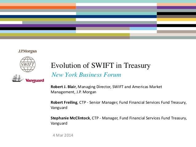 Evolution of SWIFT in Treasury New York Business Forum 4 Mar 2014 Robert J. Blair, Managing Director, SWIFT and Americas M...