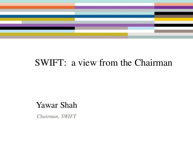 SWIFT: a view from the Chairman Yawar Shah Chairman, SWIFT