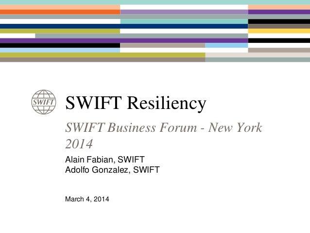 SWIFT Resiliency SWIFT Business Forum - New York 2014 Alain Fabian, SWIFT Adolfo Gonzalez, SWIFT March 4, 2014