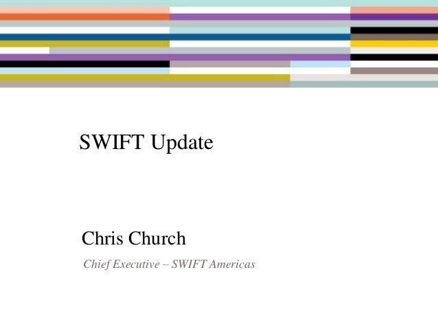 SWIFT Update Chris Church Chief Executive – SWIFT Americas