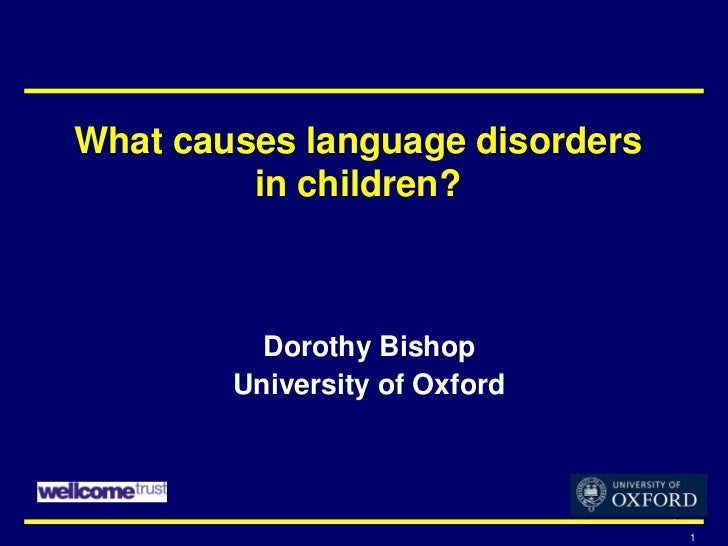 What causes language disorders         in children?          Dorothy Bishop        University of Oxford                   ...