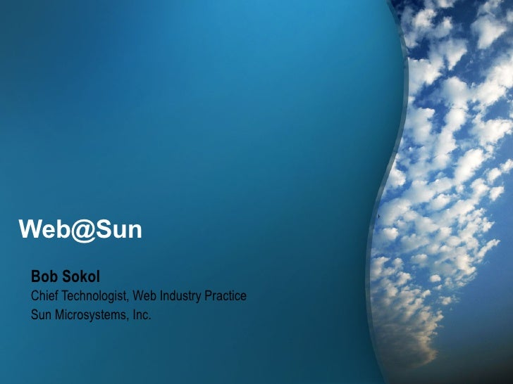 Web@Sun Bob Sokol Chief Technologist, Web Industry Practice Sun Microsystems, Inc.                                        ...