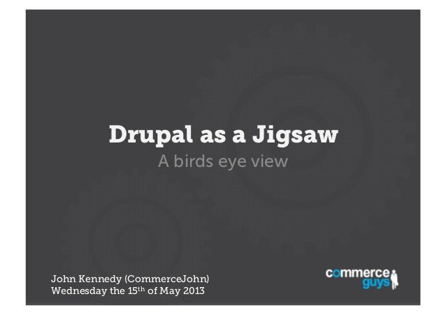 Drupal as a Jigsaw A birds eye view  John Kennedy (CommerceJohn) Wednesday the 15th of May 2013