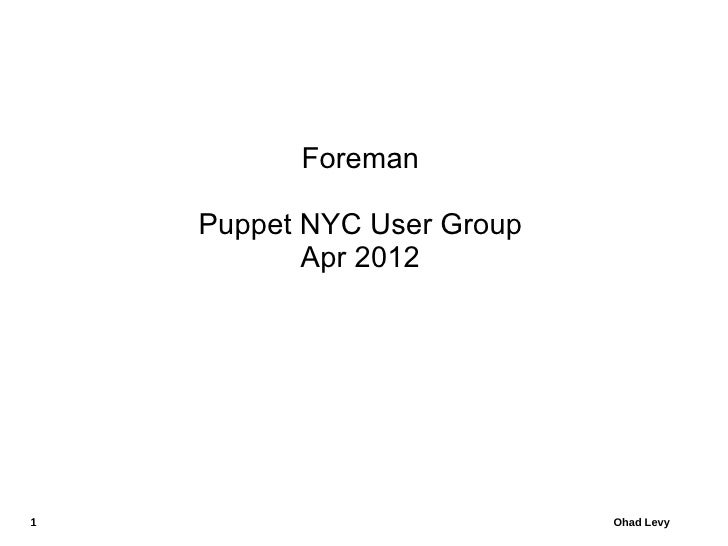 Foreman    Puppet NYC User Group           Apr 20121                           Ohad Levy