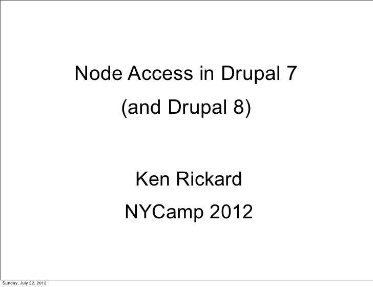 Node Access in Drupal 7                            (and Drupal 8)                              Ken Rickard                ...