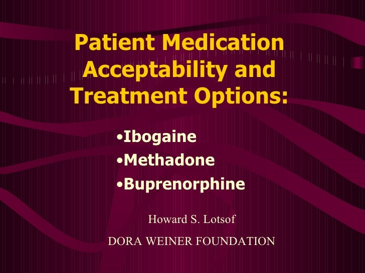 Patient Medication Acceptability and Treatment Options: <ul><li>Ibogaine </li></ul><ul><li>Methadone </li></ul><ul><li>Bup...