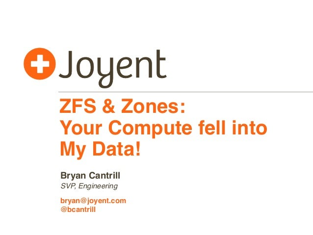 ZFS & Zones: Your Compute fell into My Data! Bryan Cantrill SVP, Engineering bryan@joyent.com @bcantrill