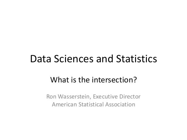 Data Sciences and Statistics What is the intersection? Ron Wasserstein, Executive Director American Statistical Associatio...