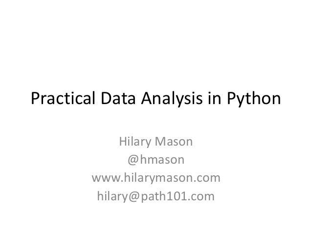 Practical Data Analysis in Python Hilary Mason @hmason www.hilarymason.com hilary@path101.com