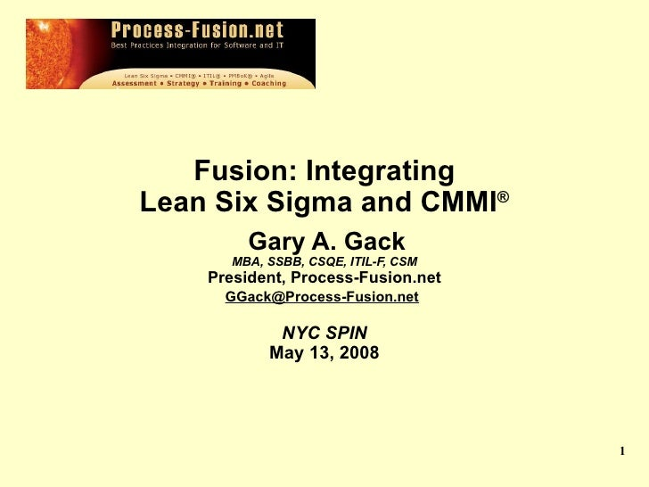 Fusion: Integrating  Lean Six Sigma and CMMI ®   Gary A. Gack MBA, SSBB, CSQE, ITIL-F, CSM President, Process-Fusion.net...