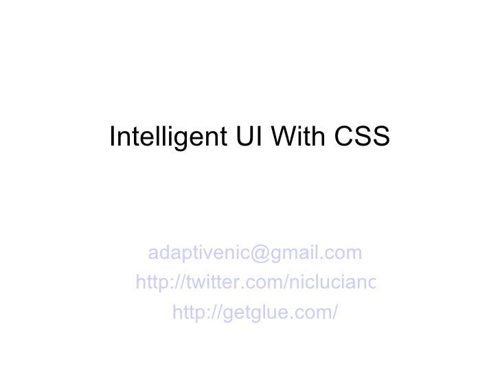 Intelligent UI With CSS <ul><li>[email_address] </li></ul><ul><li>http://twitter.com/nicluciano </li></ul><ul><li>http://g...