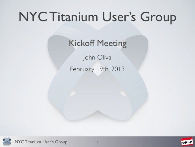 NYC Titanium User's Group                            Kickoff Meeting                                John Oliva            ...