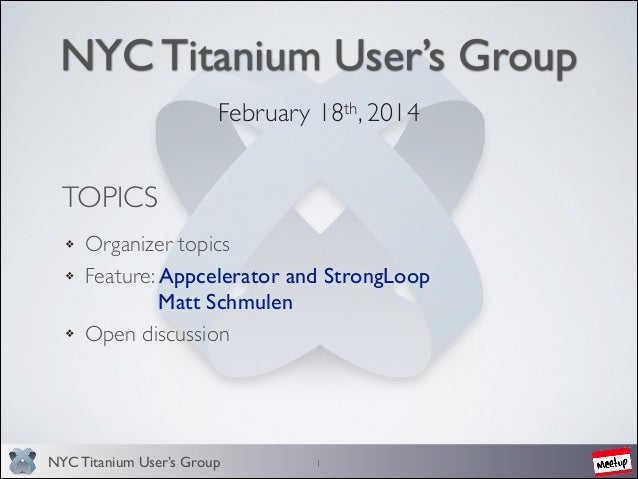 NYC Titanium User's Group February 18th, 2014   TOPICS Organizer topics  Feature: Appcelerator and StrongLoop        ...
