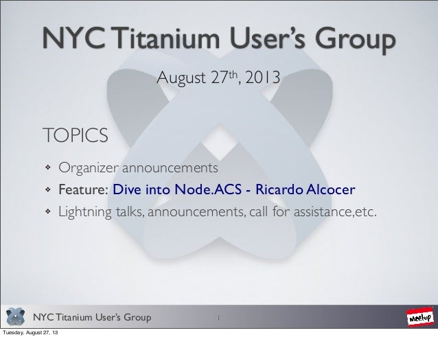 NYC Titanium User's Group NYC Titanium User's Group August 27th, 2013 1 TOPICS Organizer announcements Feature: Dive into ...