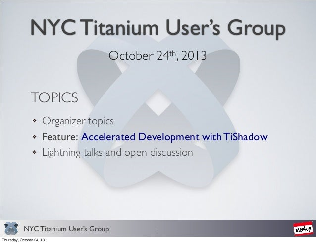 NYC Titanium User's Group October 24th, 2013  TOPICS Organizer topics Feature: Accelerated Development with TiShadow Light...